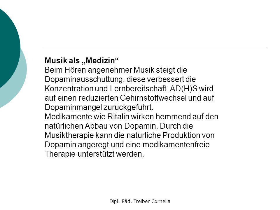 Dipl. Päd. Treiber Cornelia Musik als Medizin Beim Hören angenehmer Musik steigt die Dopaminausschüttung, diese verbessert die Konzentration und Lernb