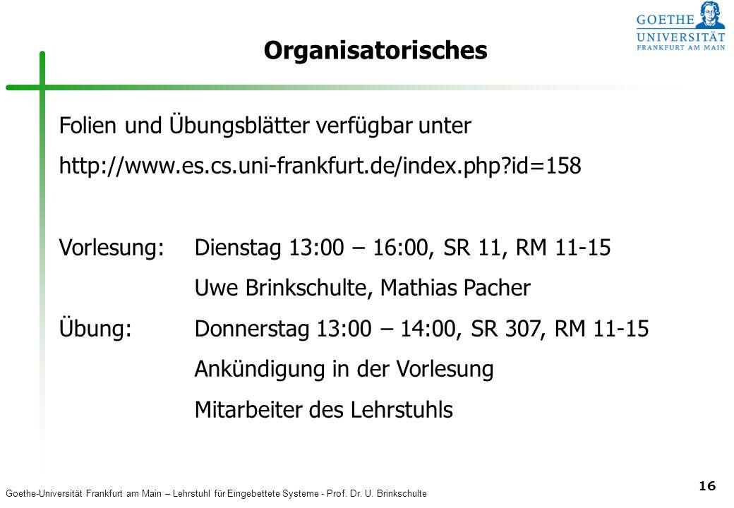 Goethe-Universität Frankfurt am Main – Lehrstuhl für Eingebettete Systeme - Prof. Dr. U. Brinkschulte 16 Organisatorisches Folien und Übungsblätter ve