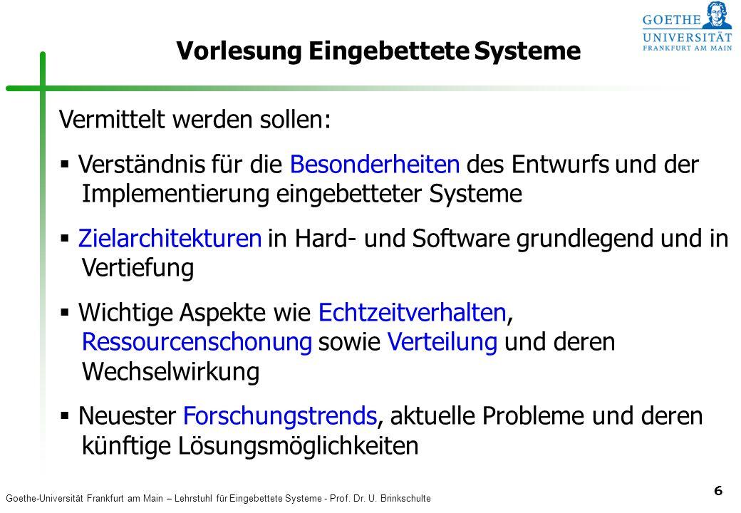 Goethe-Universität Frankfurt am Main – Lehrstuhl für Eingebettete Systeme - Prof. Dr. U. Brinkschulte 6 Vorlesung Eingebettete Systeme Vermittelt werd