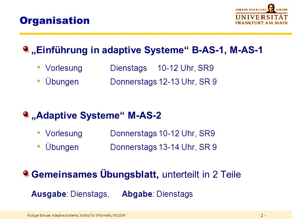 Organisation Einführung in adaptive Systeme B-AS-1, M-AS-1 Vorlesung Dienstags 10-12 Uhr, SR9 Übungen Donnerstags 12-13 Uhr, SR 9 Adaptive Systeme M-AS-2 Vorlesung Donnerstags 10-12 Uhr, SR9 Übungen Donnerstags 13-14 Uhr, SR 9 Gemeinsames Übungsblatt, unterteilt in 2 Teile Ausgabe: Dienstags, Abgabe: Dienstags Rüdiger Brause: Adaptive Systeme, Institut für Informatik, WS 2009 - 2 -