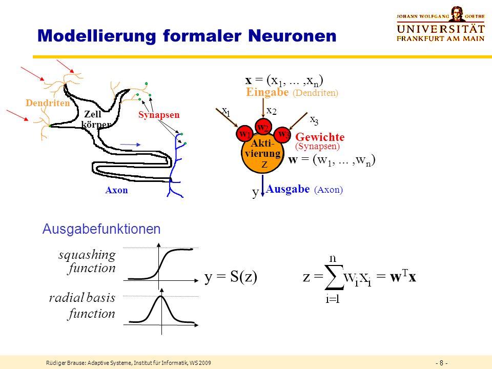 Rüdiger Brause: Adaptive Systeme, Institut für Informatik, WS 2009 - 8 - Modellierung formaler Neuronen x 1 x 2 x 3 w 1 w 2 w 3 y z Akti- vierung Ausgabe (Axon) Gewichte (Synapsen) Eingabe (Dendriten) x = (x 1,...,x n ) w = (w 1,...,w n ) Dendriten Axon Zell körper Synapsen y = S(z) z = = w T x squashing function radial basis function Ausgabefunktionen