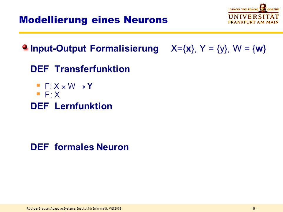 Rüdiger Brause: Adaptive Systeme, Institut für Informatik, WS 2009 - 9 - Modellierung eines Neurons Input-Output Formalisierung X={x}, Y = {y}, W = {w} DEF Transferfunktion F: X W Y F: X DEF Lernfunktion DEF formales Neuron