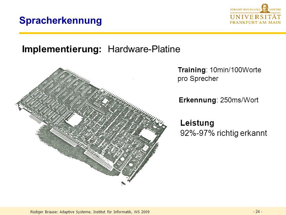 - 24 - Spracherkennung Implementierung:Hardware-Platine Training: 10min/100Worte pro Sprecher Erkennung: 250ms/Wort Leistung 92%-97% richtig erkannt Rüdiger Brause: Adaptive Systeme, Institut für Informatik, WS 2009