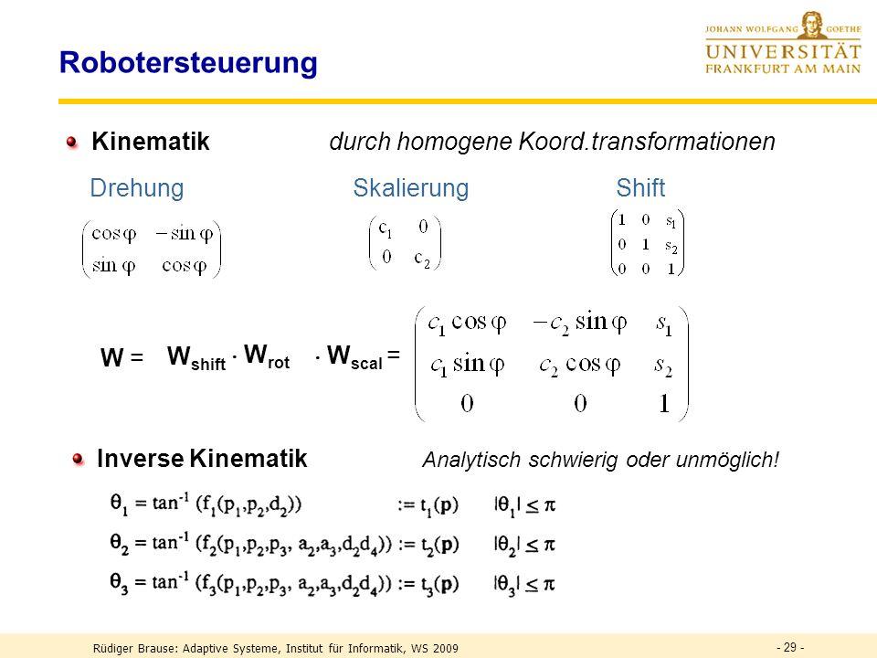 - 29 - Robotersteuerung Kinematik durch homogene Koord.transformationen DrehungSkalierung Shift W = W shift W rot W scal = Inverse Kinematik Analytisch schwierig oder unmöglich.