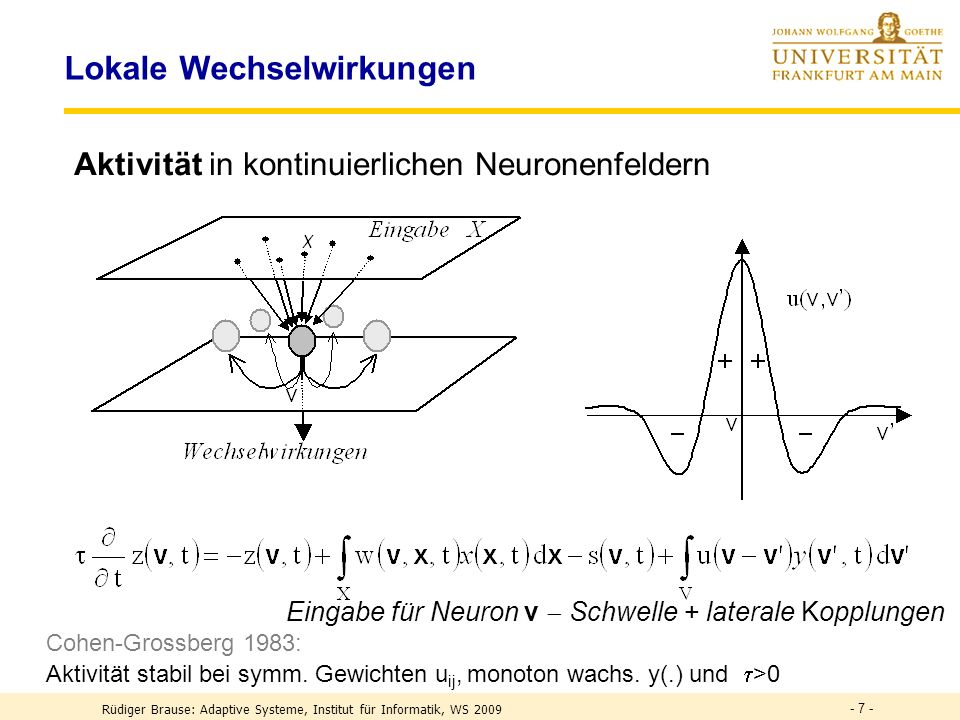 - 7 - Lokale Wechselwirkungen Aktivität in kontinuierlichen Neuronenfeldern Eingabe für Neuron v Schwelle + laterale Kopplungen Cohen-Grossberg 1983: Aktivität stabil bei symm.