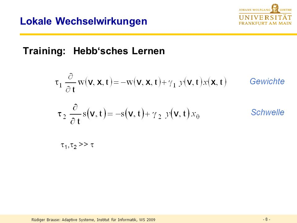 - 8 - Lokale Wechselwirkungen Training: Hebbsches Lernen 1, 2 >> Gewichte Schwelle Rüdiger Brause: Adaptive Systeme, Institut für Informatik, WS 2009