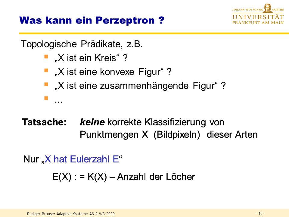 Rüdiger Brause: Adaptive Systeme AS-2 WS 2009 - 9 - Was kann ein Perzeptron ? Erwartung: Intelligente Leistungen durch Wahl von (S) Abbildung der Merk