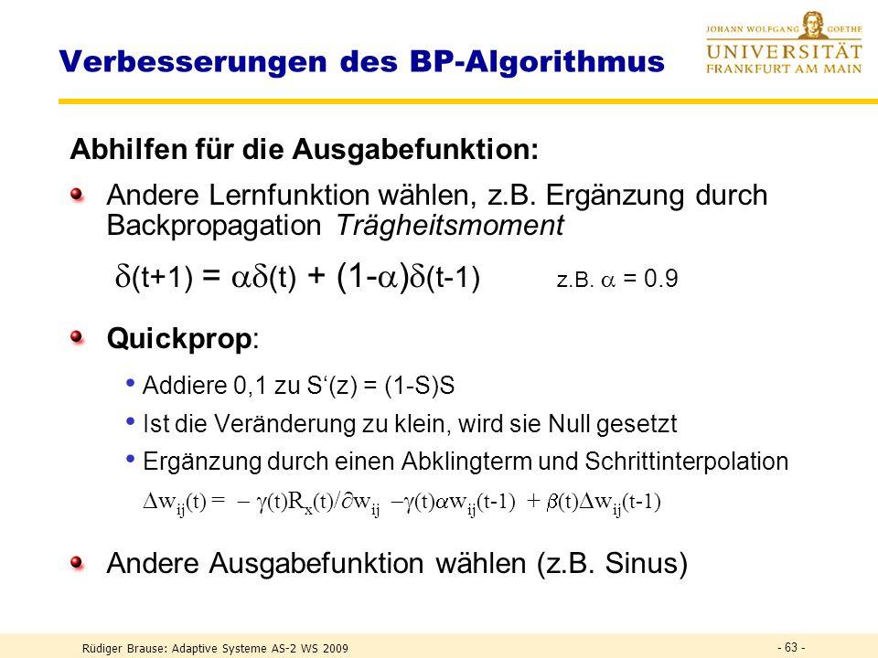 Rüdiger Brause: Adaptive Systeme AS-2 WS 2009 - 62 - Verbesserungen des BP-Algorithmus Problem w ij (x) = i x j = (..)S(z i ) x j Die Konvergenz ist r