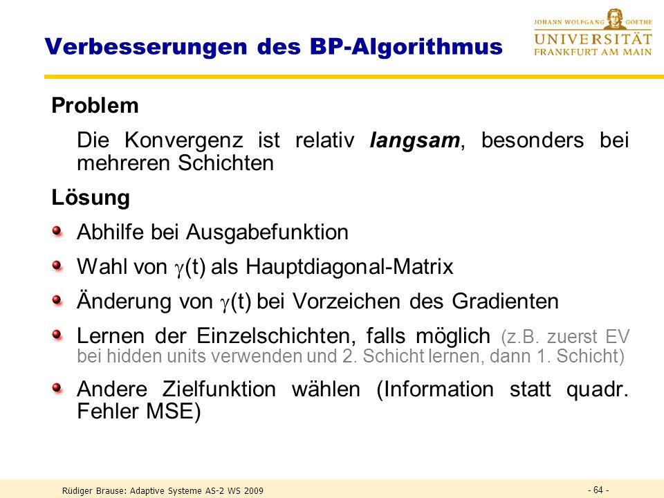 Rüdiger Brause: Adaptive Systeme AS-2 WS 2009 - 63 - Verbesserungen des BP-Algorithmus Abhilfen für die Ausgabefunktion: Andere Lernfunktion wählen, z