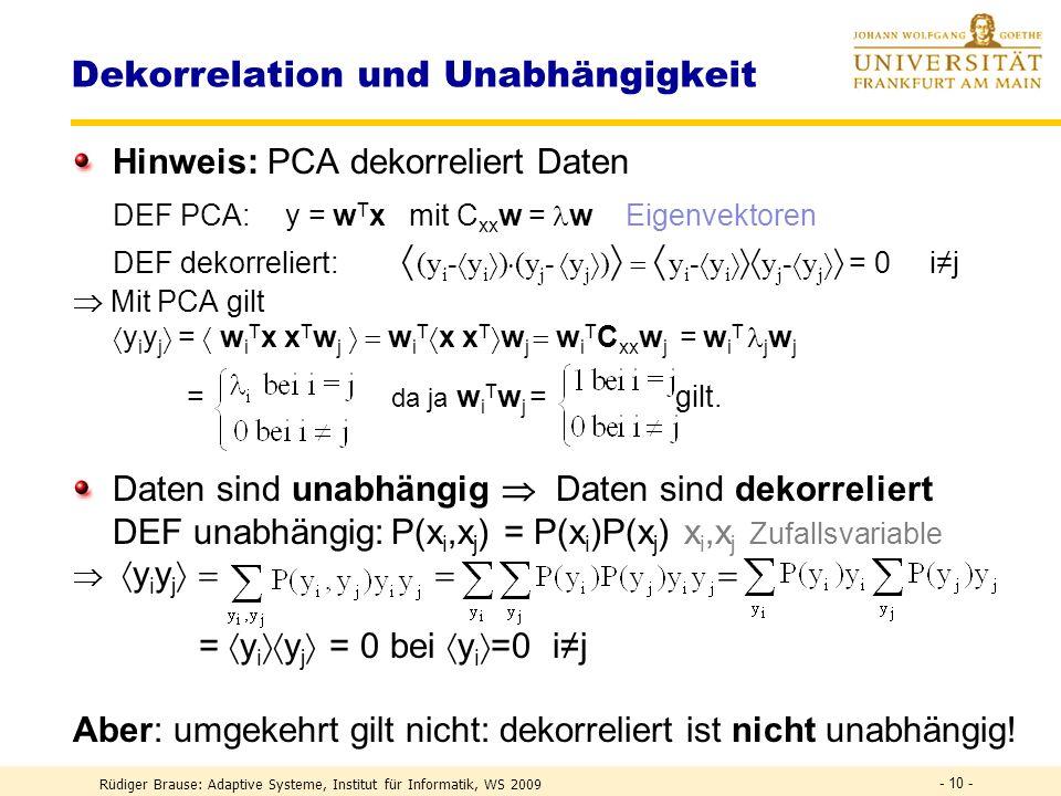Rüdiger Brause: Adaptive Systeme, Institut für Informatik, WS 2009 - 9 - Principal Component Analysis PCA Transformation auf Unkorreliertheit Beispiel (x 1 - x 1 ) (x 2 - x 2 ) = 0Unkorrreliertheit von x 1,x 2 Rauschfrei korrelierte Daten x = (x 1,x 2 ) mit x 2 = ax 1 Rechnung: EV, EW = ?