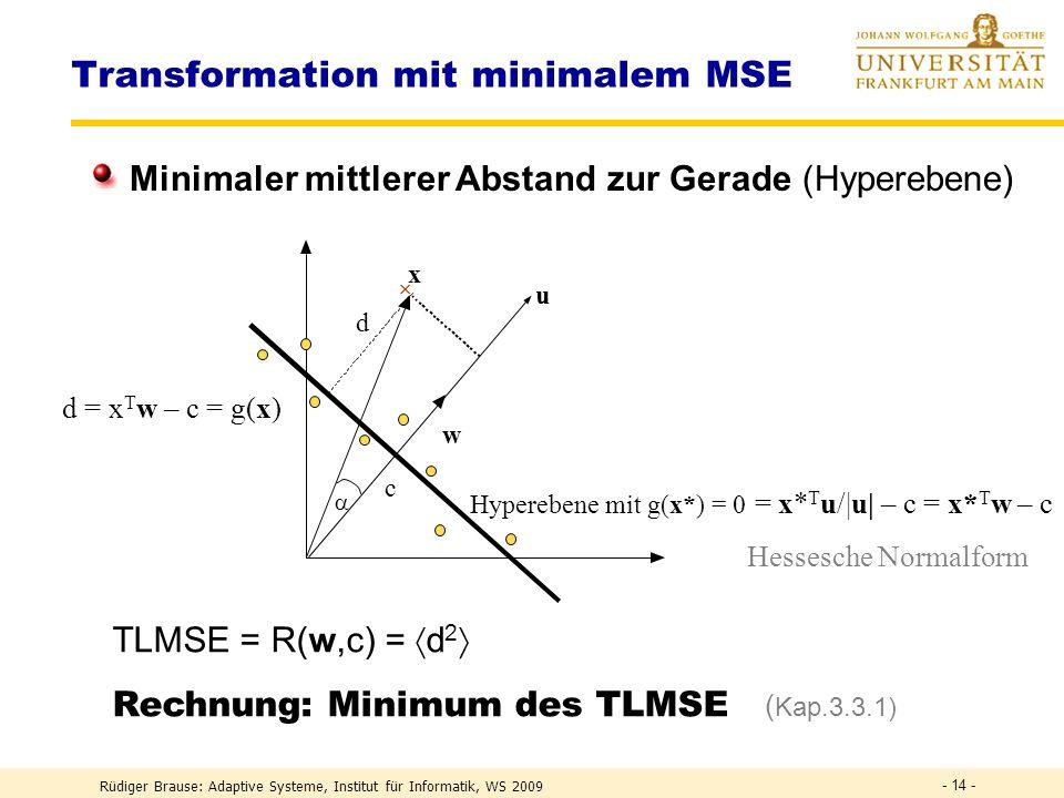 Rüdiger Brause: Adaptive Systeme, Institut für Informatik, WS 2009 - 13 - Transformation mit minimalem MSE m Messungen f(x) x Modellierung als Gerade y = f(x) = y 0 + ax Beispiel: Ökonomie Konsum y = f(Einkommen x) = Konsumsockel + a Einkommen