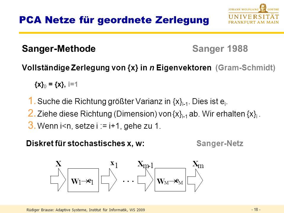 Rüdiger Brause: Adaptive Systeme, Institut für Informatik, WS 2009 - 17 - PCA Netze für den Unterraum Oja-Netz x 1 x n · · · Y 1 y m · · · x y w(t) = w(t-1) + (t) y [x(t) w(t-1)y] Oja Lernregel w i (t) = w i (t-1) + (t) y i [x(t) x ] x = w i (t-1) y i Ansatz: Zielfunktion R(w) = (x- ) 2 minimieren Konvergenzziel: Unterraum der EV mit größtem EW