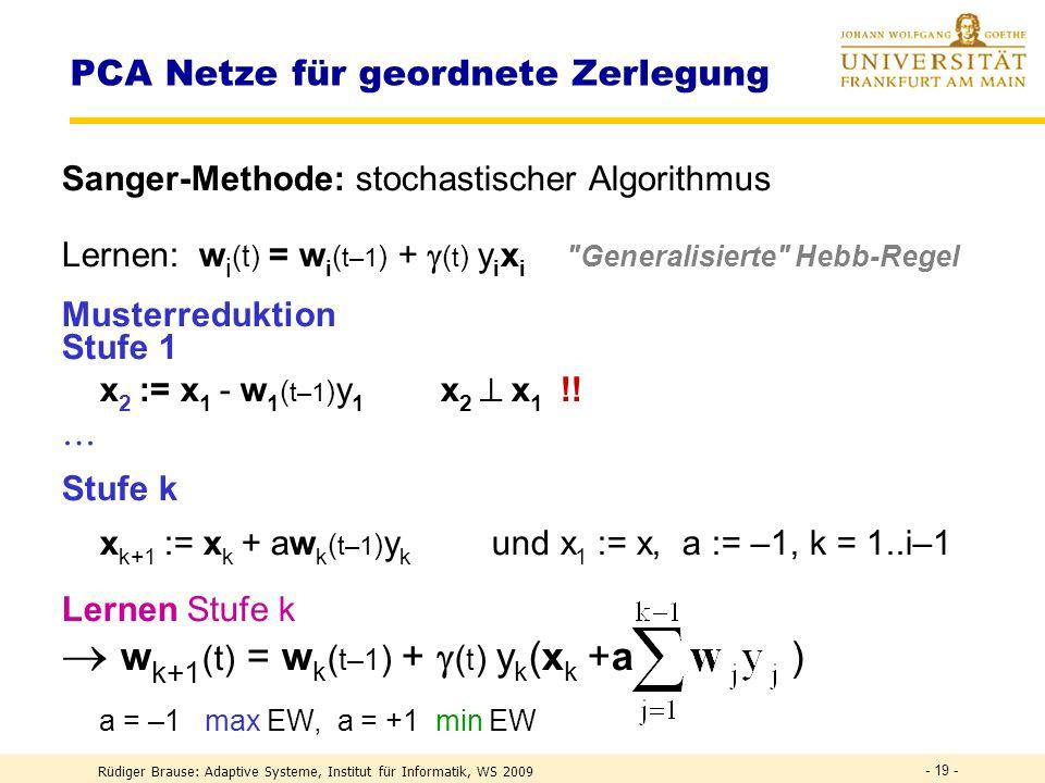 Rüdiger Brause: Adaptive Systeme, Institut für Informatik, WS 2009 - 18 - PCA Netze für geordnete Zerlegung Sanger-MethodeSanger 1988 Vollständige Zerlegung von {x} in n Eigenvektoren (Gram-Schmidt) {x} 0 = {x}, i=1 1.