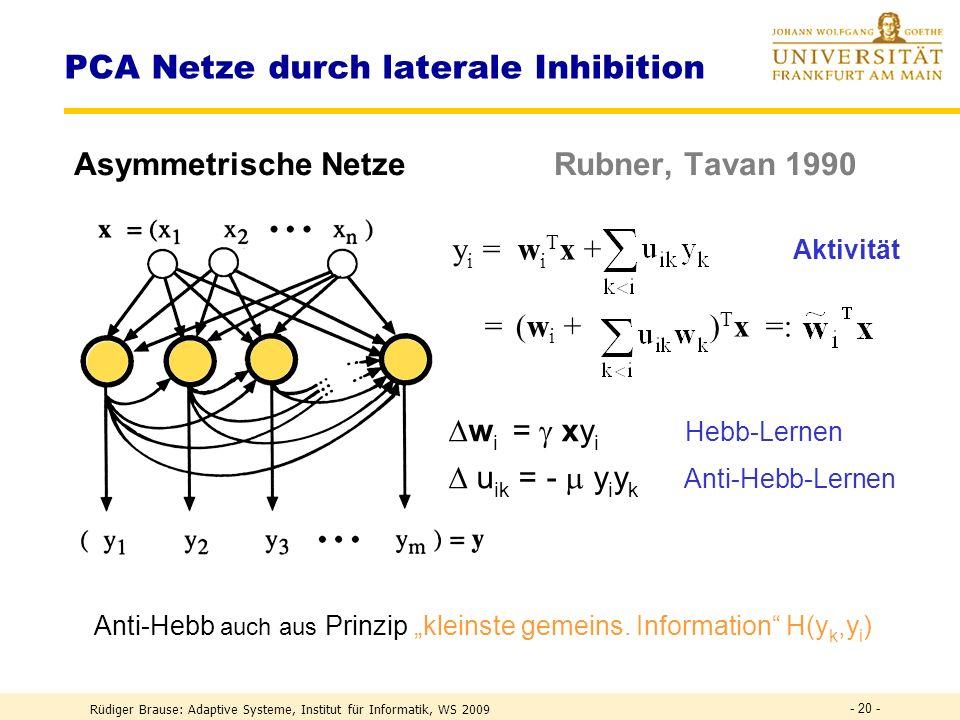 Rüdiger Brause: Adaptive Systeme, Institut für Informatik, WS 2009 - 19 - PCA Netze für geordnete Zerlegung Sanger-Methode: stochastischer Algorithmus Lernen: w i (t) = w i ( t–1 ) + ( t ) y i x i Generalisierte Hebb-Regel Musterreduktion Stufe 1 x 2 := x 1 - w 1 ( t–1 ) y 1 x 2 x 1 !.