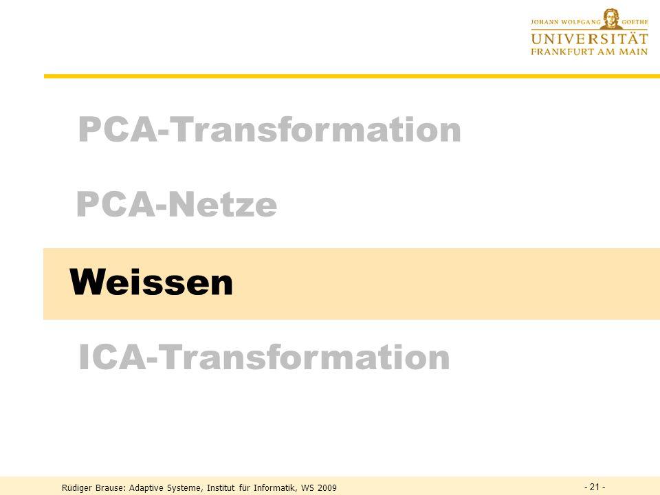 Rüdiger Brause: Adaptive Systeme, Institut für Informatik, WS 2009 - 20 - PCA Netze durch laterale Inhibition Asymmetrische NetzeRubner, Tavan 1990 y i = w i T x + Aktivität = (w i + ) T x =: w i = xy i Hebb-Lernen u ik = - y i y k Anti-Hebb-Lernen Anti-Hebb auch aus Prinzip kleinste gemeins.