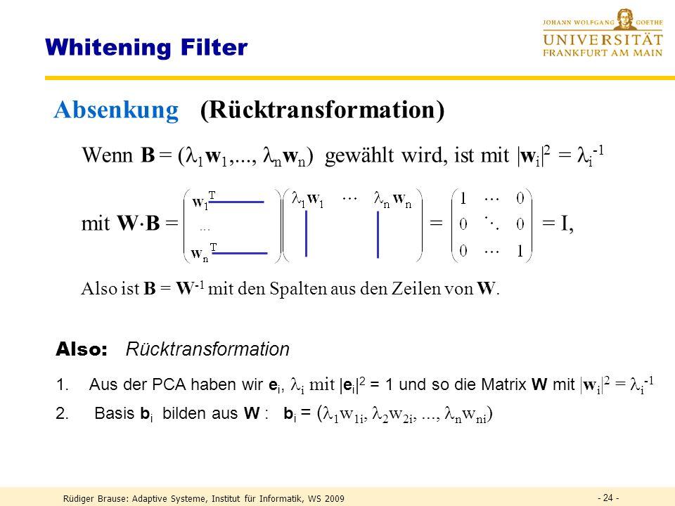 Rüdiger Brause: Adaptive Systeme, Institut für Informatik, WS 2009 - 23 - Whitening Filter Anhebung bei parallelen Signalen Wenn für die Transformation M eine orthonormale Basis M -1 = M T gewählt wird, ist das Ziel des Lernens mit I = yy T = Mxx T M T = M xx T M T = MAM T auch M T M = M T (MAM T ) = AM T bzw.m k = Am k Eigenvektoren m k von A mit = 1 Also: 1.Signal zentrieren und PCA durchführen.