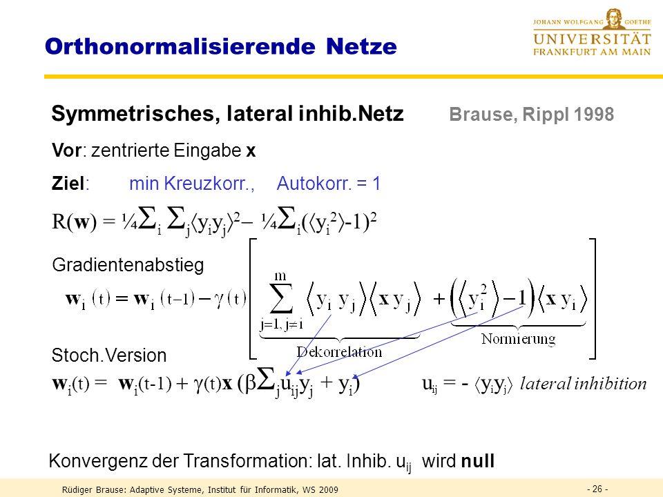 Rüdiger Brause: Adaptive Systeme, Institut für Informatik, WS 2009 - 25 - Orthonormalisierende Netze Heuristische Methode Silva, Almeida 1991 Projektion a ij := w i T w j eines Basisvektors w i auf einen anderen w j vermindern w i ( t ) = w i ( t-1 ) - ( t ) a ij w j ( t-1 ) = w i ( t-1 ) - ( t ) (w i T ( t-1 )w j ( t-1 )) w j ( t-1 ) w i (t) = w i (t-1) – (t) w i T (t-1) w j (t-1) ) w j (t-1) Alle Einflüsse Datenkorrelationen y i y j w j (t-1)