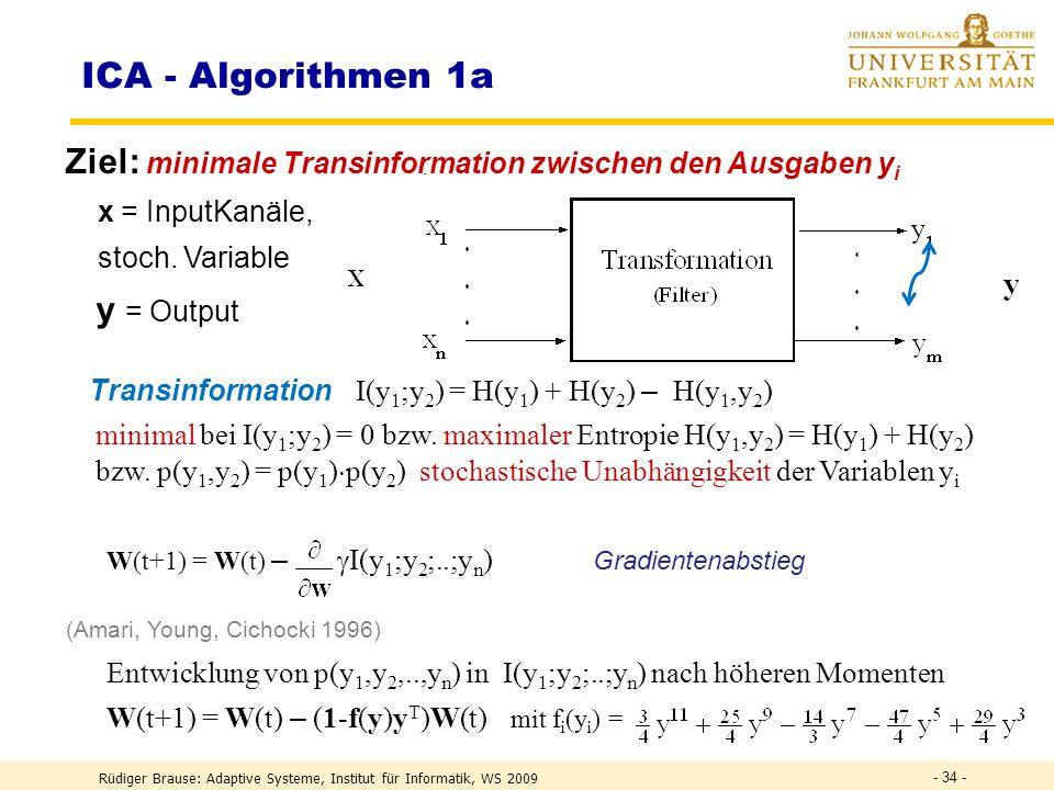 Rüdiger Brause: Adaptive Systeme, Institut für Informatik, WS 2009 - 33 - DEF Information I ~ n = ld(2 n ) = ld ( Zahl der möglichen Daten ) I ~ ld(1/P)[Bit] DEF I (X) := ln(1/P(x k )) = – ln(P(x k )) Information DEF H(X) := k P(x k ) I (x k ) = I (x k ) k Entropie H(X) := p(x) ln p(x) -1 dx differenzielle Entropie Frage: Wieviel Information hat eine 32-bit floating-point Zahl.
