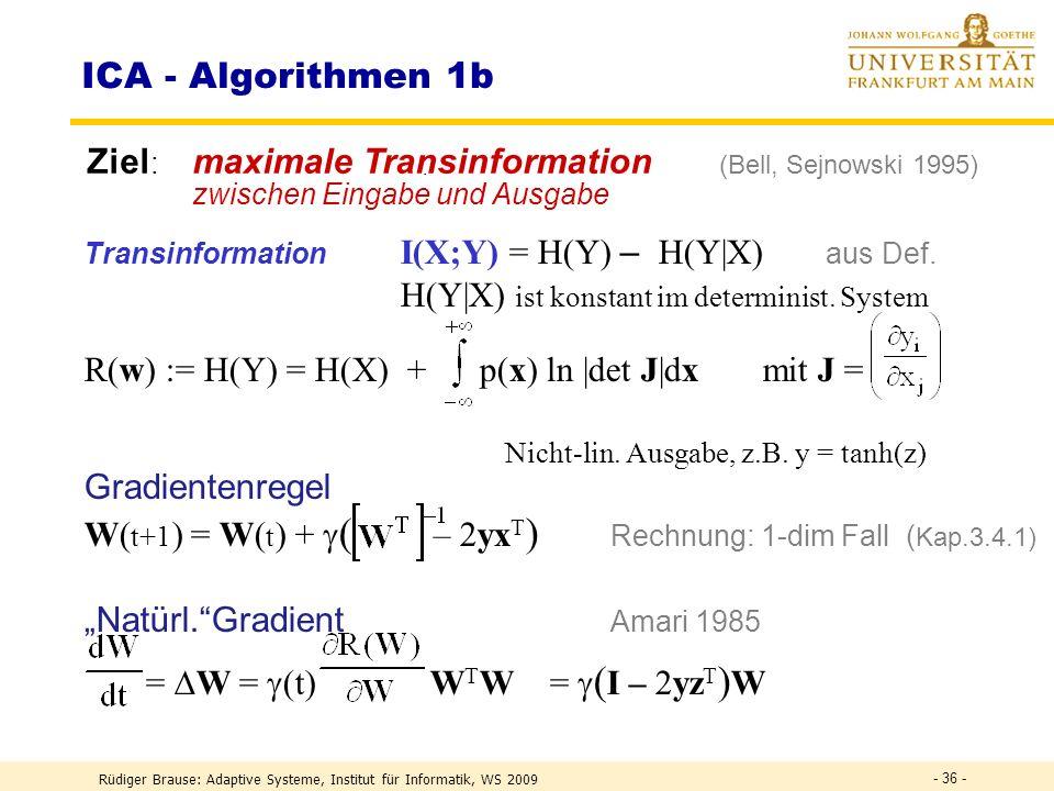 Rüdiger Brause: Adaptive Systeme, Institut für Informatik, WS 2009 - 35 - Informationstransformation Transformation kontinuierlicher Zufallsvariabler H(Y) = H(X) + log |det(W)| = – p(x) ln p(x) dx + p(x) ln |det J|dx J(x) = Wx x 1 x n y 1 y n Trans - formation J H(Y) = – p(y) ln p(y) dy p(y) = p(x) |det J| -1 H(Y) = .