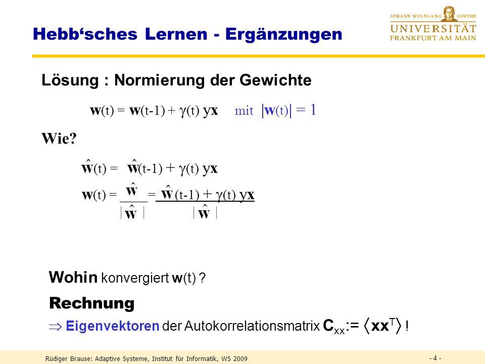 Rüdiger Brause: Adaptive Systeme, Institut für Informatik, WS 2009 - 24 - PCA Netze für den Unterraum Oja-Netz x 1 x n · · · Y 1 y m · · · x y w(t) = w(t-1) + (t) y [x(t) w(t-1)y] Oja Lernregel w i (t) = w i (t-1) + (t) y i [x(t) x ] x = w i (t-1) y i Ansatz: Zielfunktion R(w) = (x- ) 2 minimieren Konvergenzziel: Unterraum der EV mit größtem EW