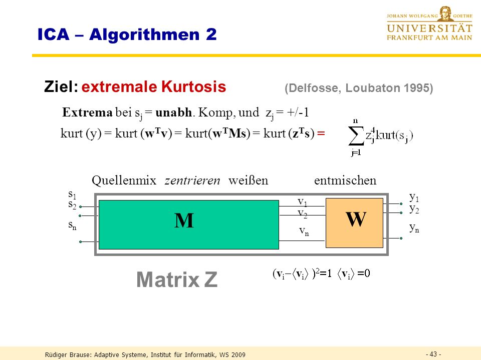 Rüdiger Brause: Adaptive Systeme, Institut für Informatik, WS 2009 - 42 - ICA-Algorithmen: Vorverarbeitungsfolge Zentrieren Mittelwertbildung, z.B. it