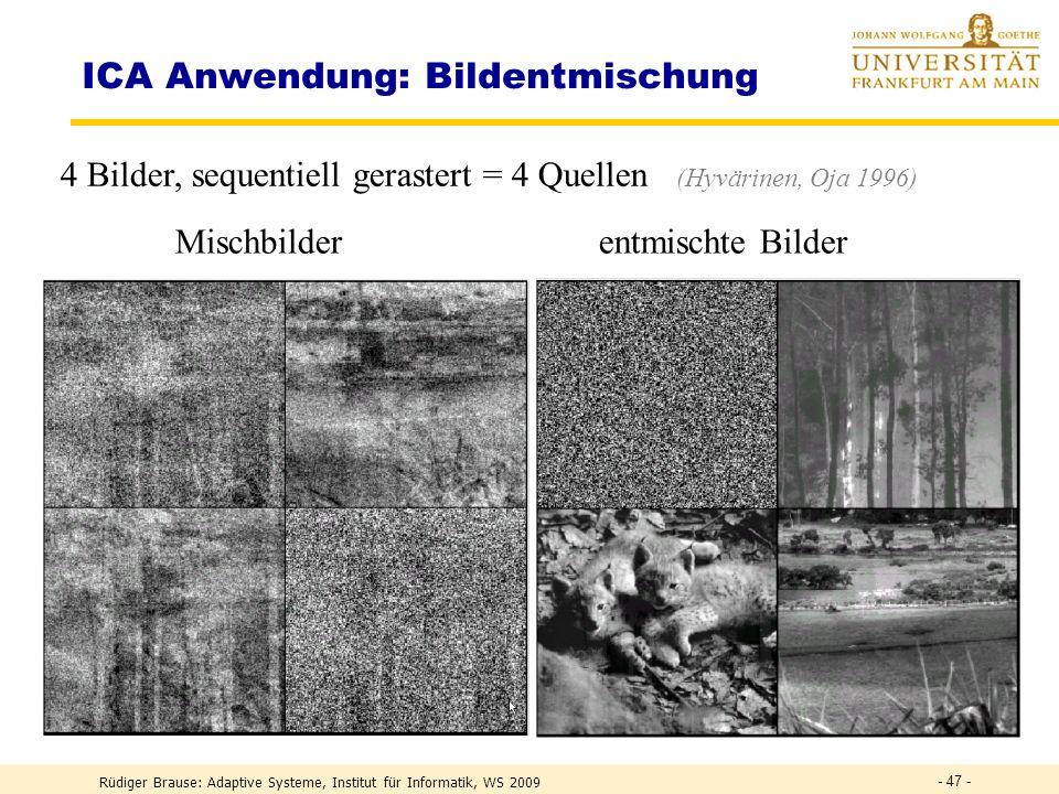 Rüdiger Brause: Adaptive Systeme, Institut für Informatik, WS 2009 - 46 - ICA Anwendung: Bildentmischung 4 Bilder, sequentiell gerastert = 4 Quellen (