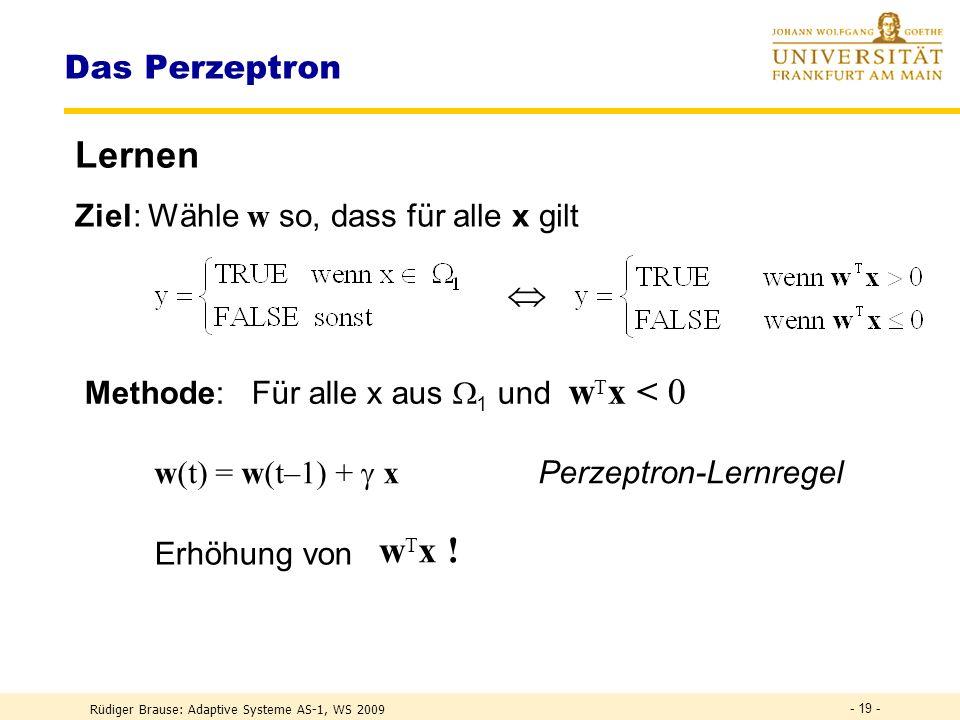 Rüdiger Brause: Adaptive Systeme AS-1, WS 2009 - 18 - Das Perzeptron Entscheiden := {x} alle Muster, = 1 + 2 1 : Menge aller x aus Klasse 1 2 : Menge aller x aus Klasse 2 DEF Log.
