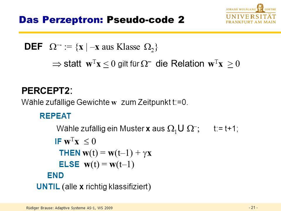 Rüdiger Brause: Adaptive Systeme AS-1, WS 2009 - 20 - Das Perzeptron: Pseudo-code 1 PERCEPT1 : Wähle zufällige Gewichte w zum Zeitpunkt t:=0. REPEAT W