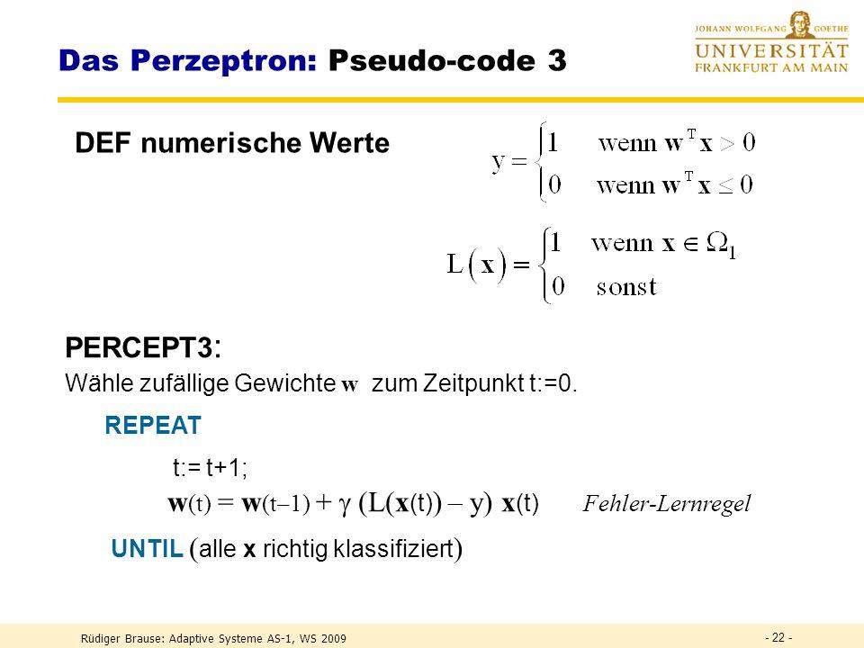 Rüdiger Brause: Adaptive Systeme AS-1, WS 2009 - 21 - Das Perzeptron: Pseudo-code 2 PERCEPT2 : Wähle zufällige Gewichte w zum Zeitpunkt t:=0. REPEAT W