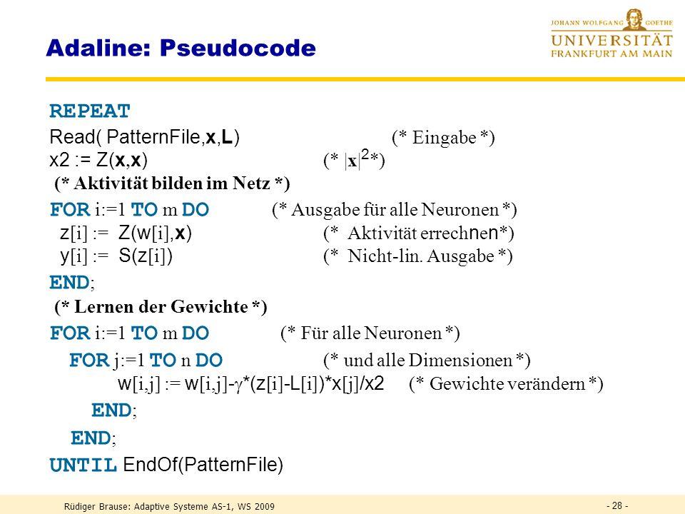 Rüdiger Brause: Adaptive Systeme AS-1, WS 2009 - 27 - Adaline: Pseudocode VAR (* Datenstrukturen *) x : ARRAY [1..n] OF REAL ; (* Eingabe *) z,y,L : ARRAY [1..m] OF REAL ; (* IST und SOLL-Ausgaben *) w : ARRAY [1..m,1..n] OF REAL ; (* Gewichte *) : REAL (* Lernrate *); x2 : REAL ; BEGIN := 0.1; (* Lernrate festlegen *) initWeights(w,0.0); (* Gewichte initialisieren *)