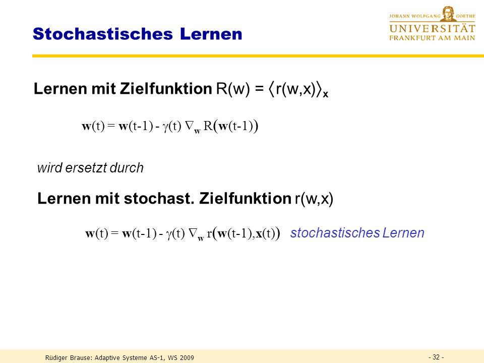 Problem: stochastischer Gradientenabstieg Zielfunktion abhängig von stochastischer Beobachtung x(t) Rüdiger Brause: Adaptive Systeme AS-1, WS 2009 - 31 - Lernen durch Iteration R(w) R(w) W (t w(t-1)w w* w)