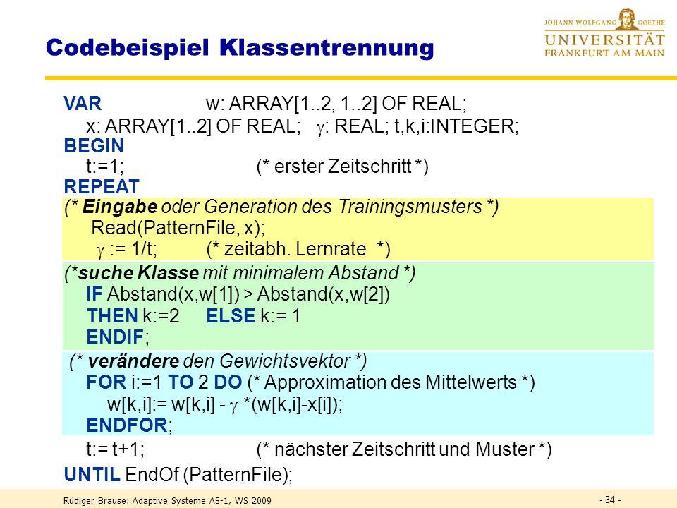 Rüdiger Brause: Adaptive Systeme AS-1, WS 2009 - 33 - Stochastisches Lernen Beispiel Klassentrennung r(w,x) := ½(w-x) 2, (t) := 1/ t Klassifizierung r(w 1,x) < r(w 2,x) x aus Klasse 1 r(w 1,x) > r(w 2,x) x aus Klasse 2 Lernen für x aus Klasse i w i ( t ) = w i ( t-1 ) - (t) ( w i (t-1) -x (t) ) Klassengrenze {x*} r(w 1,x*) = r(w 2,x*) |w 1 -x*| = d 1 = d 2 = |w 2 -x*| w 1 w 2 x d 1 d 2 { x* }