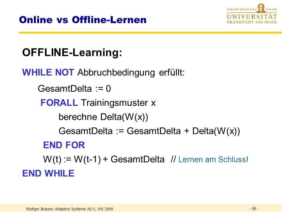 Rüdiger Brause: Adaptive Systeme AS-1, WS 2009 - 45 - Online vs Offline-Lernen ONLINE-Learning: WHILE NOT Abbruchbedingung erfüllt: Delta := 0 FORALL