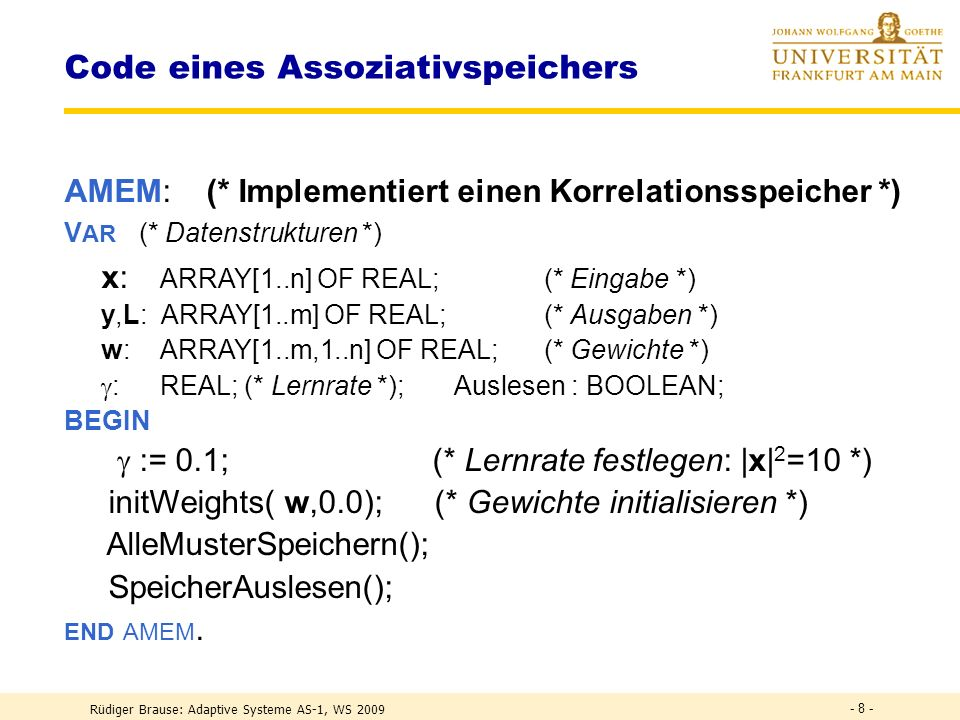 Rüdiger Brause: Adaptive Systeme AS-1, WS 2009 - 7 - Lernen im Assoziativspeicher Speichern aller N Muster Auslesen eines Musters r y = Wx r = z = r L r (x r ) T x r + assoziierte Antwort + Übersprechen von anderen Mustern Orthogonale Muster x r : Übersprechen = 0, exakte Reproduktion.