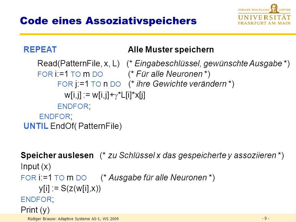 Rüdiger Brause: Adaptive Systeme AS-1, WS 2009 - 8 - Code eines Assoziativspeichers AMEM: (* Implementiert einen Korrelationsspeicher *) V AR (* Datenstrukturen *) x: ARRAY[1..n] OF REAL; (* Eingabe *) y,L: ARRAY[1..m] OF REAL; (* Ausgaben *) w: ARRAY[1..m,1..n] OF REAL; (* Gewichte *) : REAL; (* Lernrate *); Auslesen : BOOLEAN; BEGIN := 0.1; (* Lernrate festlegen: |x| 2 =10 *) initWeights( w,0.0); (* Gewichte initialisieren *) AlleMusterSpeichern(); SpeicherAuslesen(); END AMEM.
