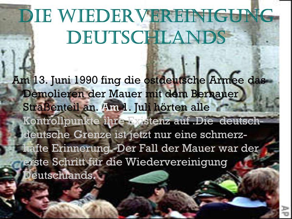 Die Wiedervereinigung Deutschlands Am 13. Juni 1990 fing die ostdeutsche Armee das Demolieren der Mauer mit dem Bernauer Straßenteil an. Am 1. Juli hö