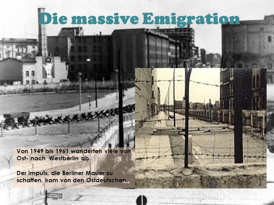 Die massive Emigration Von 1949 bis 1961 wanderten viele von Ost- nach Westberlin ab. Der Impuls, die Berliner Mauer zu schaffen, kam von den Ostdeuts