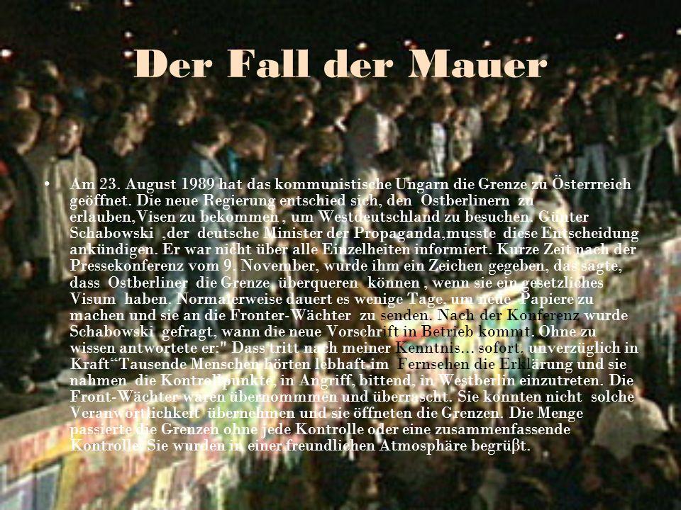 Der Fall der Mauer Am 23. August 1989 hat das kommunistische Ungarn die Grenze zu Österrreich geöffnet. Die neue Regierung entschied sich, den Ostberl