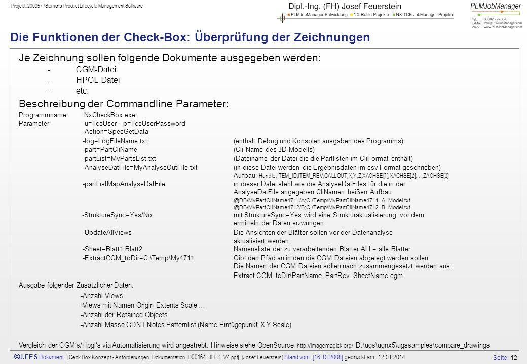 Seite: 12 J.FES Dokument : [ Ceck Box Konzept - Anforderungen_Dokumentation_D00164_JFES_V4.ppt ] (Josef Feuerstein) Stand vom: [16.10.2008] gedruckt am: 12.01.2014 Projekt:200357 /Siemens Product Lifecycle Management Software Die Funktionen der Check-Box: Überprüfung der Zeichnungen Je Zeichnung sollen folgende Dokumente ausgegeben werden: -CGM-Datei -HPGL-Datei -etc.