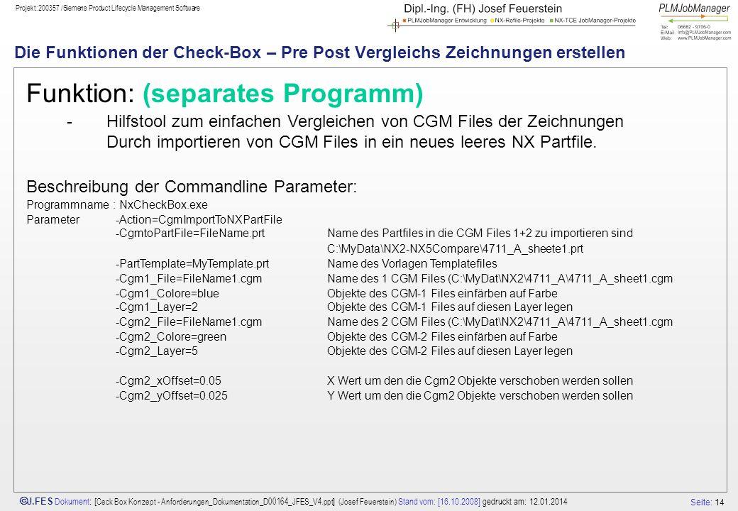 Seite: 14 J.FES Dokument : [ Ceck Box Konzept - Anforderungen_Dokumentation_D00164_JFES_V4.ppt ] (Josef Feuerstein) Stand vom: [16.10.2008] gedruckt am: 12.01.2014 Projekt:200357 /Siemens Product Lifecycle Management Software Die Funktionen der Check-Box – Pre Post Vergleichs Zeichnungen erstellen Funktion: (separates Programm) -Hilfstool zum einfachen Vergleichen von CGM Files der Zeichnungen Durch importieren von CGM Files in ein neues leeres NX Partfile.