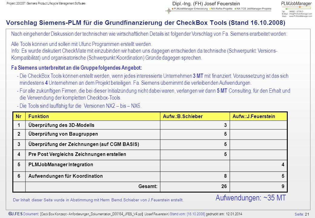 Seite: 21 J.FES Dokument : [ Ceck Box Konzept - Anforderungen_Dokumentation_D00164_JFES_V4.ppt ] (Josef Feuerstein) Stand vom: [16.10.2008] gedruckt am: 12.01.2014 Projekt:200357 /Siemens Product Lifecycle Management Software Vorschlag Siemens-PLM für die Grundfinanzierung der CheckBox Tools (Stand 16.10.2008) NrFunktionAufw.:B.SchieberAufw.:J.Feuerstein 1Überprüfung des 3D-Modells3 2Überprüfung von Baugruppen5 3Überprüfung der Zeichnungen (auf CGM BASIS)5 4Pre Post Vergleichs Zeichnungen erstellen5 5PLMJobManager Integration4 6Aufwendungen für Koordination85 Gesamt:269 Aufwendungen: ~35 MT Nach eingehender Diskussion der technischen wie wirtschaftlichen Details ist folgender Vorschlag von Fa.