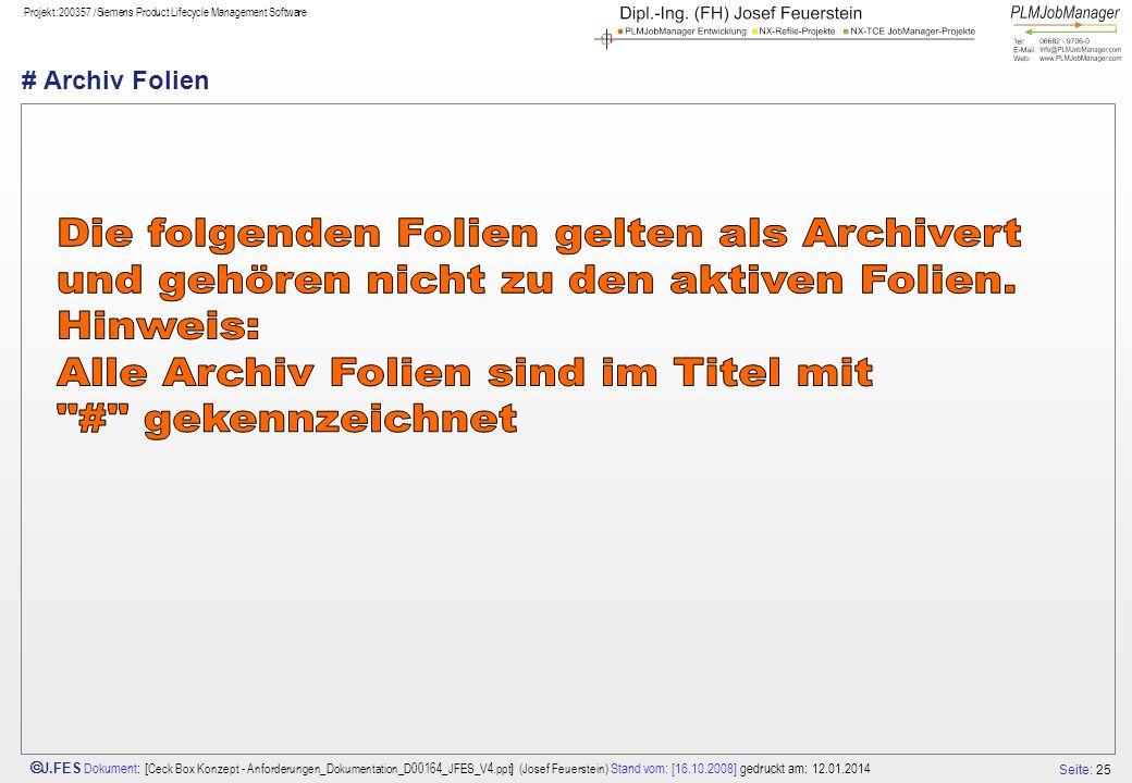 Seite: 25 J.FES Dokument : [ Ceck Box Konzept - Anforderungen_Dokumentation_D00164_JFES_V4.ppt ] (Josef Feuerstein) Stand vom: [16.10.2008] gedruckt am: 12.01.2014 Projekt:200357 /Siemens Product Lifecycle Management Software # Archiv Folien