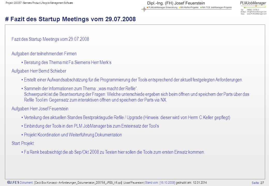 Seite: 27 J.FES Dokument : [ Ceck Box Konzept - Anforderungen_Dokumentation_D00164_JFES_V4.ppt ] (Josef Feuerstein) Stand vom: [16.10.2008] gedruckt am: 12.01.2014 Projekt:200357 /Siemens Product Lifecycle Management Software # Fazit des Startup Meetings vom 29.07.2008 Fazit des Startup Meetings vom 29.07.2008 Aufgaben der teilnehmenden Firmen Beratung des Thema mit Fa.Siemens Herr Merks Aufgaben Herr Bernd Schieber Erstellt einer Aufwandsabschätzung für die Programmierung der Tools entsprechend der aktuell festgelegten Anforderungen.