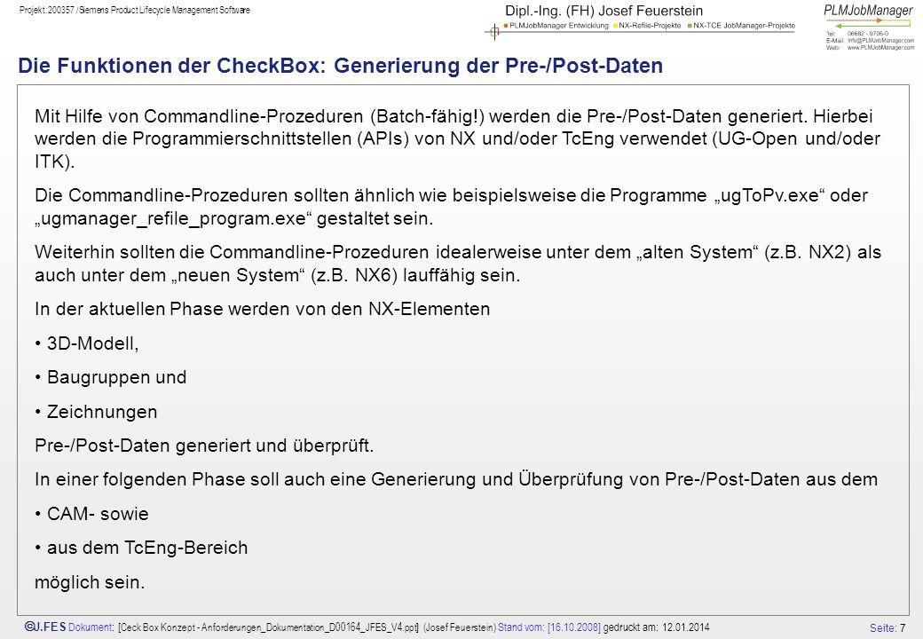 Seite: 7 J.FES Dokument : [ Ceck Box Konzept - Anforderungen_Dokumentation_D00164_JFES_V4.ppt ] (Josef Feuerstein) Stand vom: [16.10.2008] gedruckt am: 12.01.2014 Projekt:200357 /Siemens Product Lifecycle Management Software Die Funktionen der CheckBox: Generierung der Pre-/Post-Daten Mit Hilfe von Commandline-Prozeduren (Batch-fähig!) werden die Pre-/Post-Daten generiert.