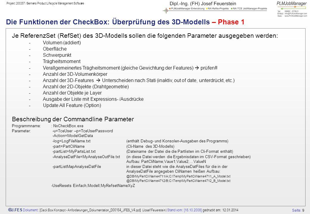 Seite: 9 J.FES Dokument : [ Ceck Box Konzept - Anforderungen_Dokumentation_D00164_JFES_V4.ppt ] (Josef Feuerstein) Stand vom: [16.10.2008] gedruckt am: 12.01.2014 Projekt:200357 /Siemens Product Lifecycle Management Software Die Funktionen der CheckBox: Überprüfung des 3D-Modells – Phase 1 Je ReferenzSet (RefSet) des 3D-Modells sollen die folgenden Parameter ausgegeben werden: -Volumen (addiert) -Oberfläche -Schwerpunkt -Trägheitsmoment -Verallgemeinertes Trägheitsmoment (gleiche Gewichtung der Features) prüfen!.