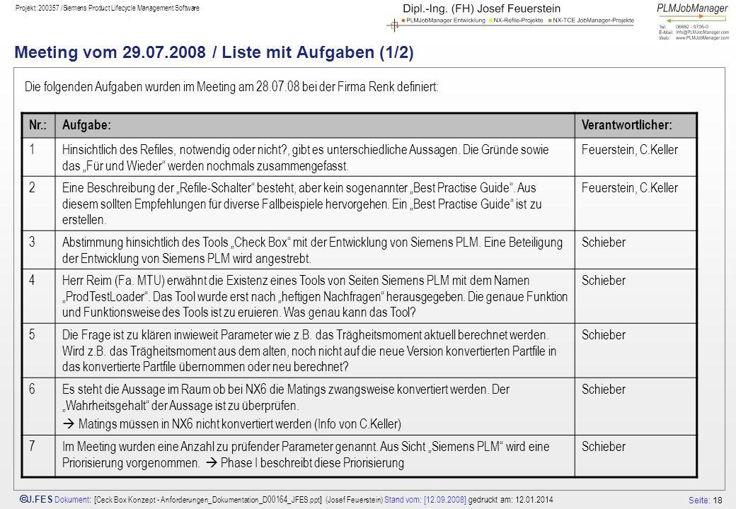 Seite: 18 J.FES Dokument : [ Ceck Box Konzept - Anforderungen_Dokumentation_D00164_JFES.ppt ] (Josef Feuerstein) Stand vom: [12.09.2008] gedruckt am: 12.01.2014 Projekt:200357 /Siemens Product Lifecycle Management Software Meeting vom 29.07.2008 / Liste mit Aufgaben (1/2) Die folgenden Aufgaben wurden im Meeting am 28.07.08 bei der Firma Renk definiert: Nr.:Aufgabe:Verantwortlicher: 1Hinsichtlich des Refiles, notwendig oder nicht?, gibt es unterschiedliche Aussagen.