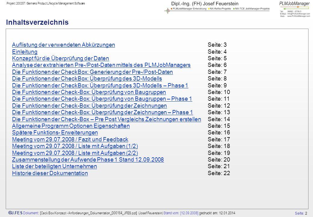 Seite: 13 J.FES Dokument : [ Ceck Box Konzept - Anforderungen_Dokumentation_D00164_JFES.ppt ] (Josef Feuerstein) Stand vom: [12.09.2008] gedruckt am: 12.01.2014 Projekt:200357 /Siemens Product Lifecycle Management Software Die Funktionen der Check-Box: Überprüfung der Zeichnungen – Phase 1 Je Zeichnung sollen folgende Dokumente ausgegeben werden: -update all views optional -Anzahl Sheets -Anzahl Views -Views mit Namen (Origin nicht, Eckpunkte und Center) Scale … -Anzahl der Retained Objects Beschreibung der Commandline Parameter durch Script und Aufruf NX-checkprogramm im Batch Programmname: NxCheckBox.bat Parameter: -u=TceUser –p=TceUserPassword -Action=ModelGetData?.