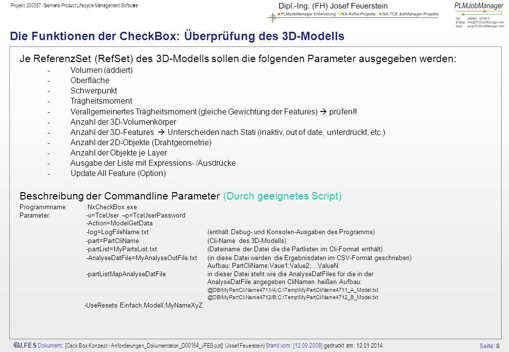 Seite: 9 J.FES Dokument : [ Ceck Box Konzept - Anforderungen_Dokumentation_D00164_JFES.ppt ] (Josef Feuerstein) Stand vom: [12.09.2008] gedruckt am: 12.01.2014 Projekt:200357 /Siemens Product Lifecycle Management Software Die Funktionen der CheckBox: Überprüfung des 3D-Modells – Phase 1 Je ReferenzSet (RefSet) des 3D-Modells sollen die folgenden Parameter ausgegeben werden: -Volumen (addiert) ( ug_askMassProperties) -Oberfläche (ug_askMassProperties) -Schwerpunkt (ug_askMassProperties) -Trägheitsmoment welches .