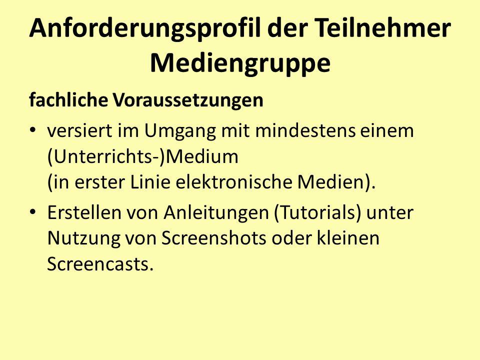 Anforderungsprofil der Teilnehmer Mediengruppe fachliche Voraussetzungen versiert im Umgang mit mindestens einem (Unterrichts-)Medium (in erster Linie