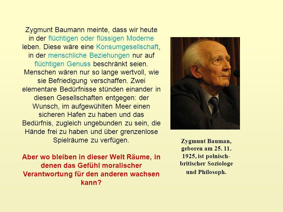 Zygmunt Bauman, geboren am 25. 11. 1925, ist polnisch- britischer Soziologe und Philosoph. Zygmunt Baumann meinte, dass wir heute in der flüchtigen od